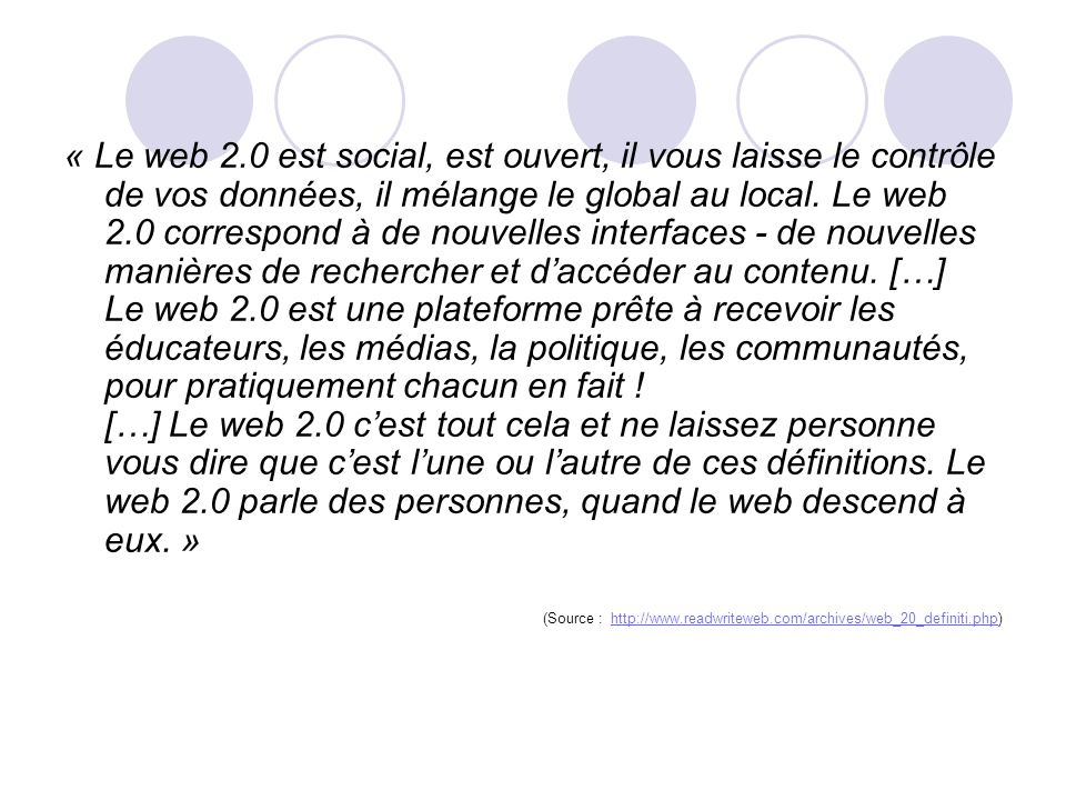 « Le web 2.0 est social, est ouvert, il vous laisse le contrôle de vos données, il mélange le global au local. Le web 2.0 correspond à de nouvelles interfaces - de nouvelles manières de rechercher et d'accéder au contenu. […] Le web 2.0 est une plateforme prête à recevoir les éducateurs, les médias, la politique, les communautés, pour pratiquement chacun en fait ! […] Le web 2.0 c'est tout cela et ne laissez personne vous dire que c'est l'une ou l'autre de ces définitions. Le web 2.0 parle des personnes, quand le web descend à eux. »